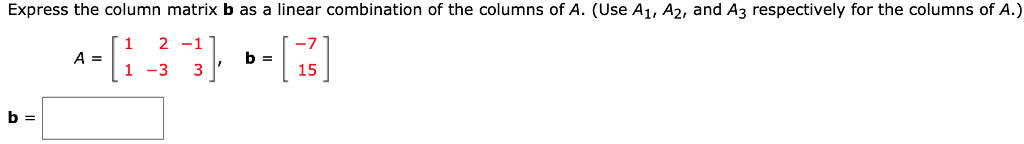 Express the column matrix b as a linear combination of the columns of A. (Use A1, A2, and A3 respectively for the columns of A.) 1 2-1 b= 1-331, 15