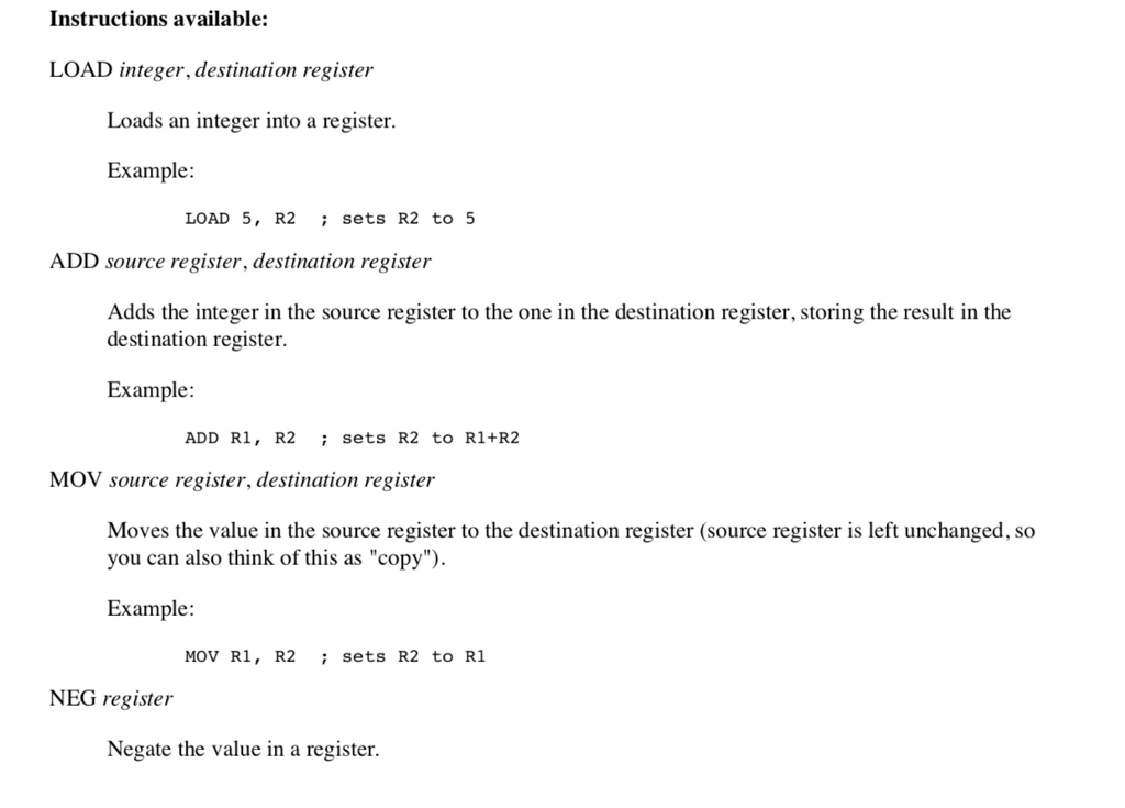 Instructions available: LOAD integer, destination register Loads an integer into a register. Example LOAD 5, R2 sets R2 to 5 ADD source register, destination register Adds the integer in the source register to the one in the destination register, storing the result in the destination register. Example: ADD R1, R2 MOV source register, destination register sets R2 to R1+R2 Moves the value in the source register to the destination register (source register is left unchanged, so you can also think of this as copy) Example MOV R1, R2 sets R2 to R1 NEG register Negate the value in a register.