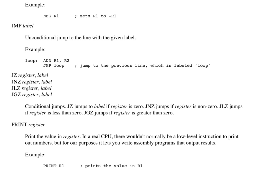 Example: NEG R1 sets R1 to -R1 JMP label Unconditional jump to the line with the given label Example loop: ADD R1, R2 JMP loop jump to the previous line, which is labeled loop JZ register, label JNZ register, label JLZ register, label JGZ register, label Conditional jumps. JZ jumps to label if register is zero. JNZ jumps if register is non-zero. JLZ jumps if register is less than zero. JGZ jumps if register is greater than zero. PRINT register Print the value in register. In a real CPU, there wouldnt normally be a low-level instruction to print out numbers, but for our purposes it lets you write assembly programs that output results. Example: PRINT RI i prints the value in R1