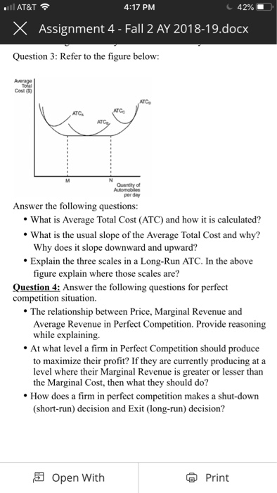 AT&T × Assignment 4-Fall 2 AY 201 8.19.docx Question 3: Refer to the figure below 4:17 PM c 42%. Cost () ATCA per day Answer the following questions What is Average Total Cost (ATC) and how it is calculated? What is the usual slope of the Average Total Cost and why? Why does it slope downward and upward? Explain the three scales in a Long-Run ATC. In the above figure explain where those scales are? Question 4: Answer the following questions for perfect competition situation. The relationship between Price, Marginal Revenue and Average Revenue in Perfect Competition. Provide reasoning while explaining. At what level a firm in Perfect Competition should produce to maximize their profit? If they are currently producing at a level where their Marginal Revenue is greater or lesser than the Marginal Cost, then what they should do? How does a firm in perfect competition makes a shut-down (short-run) decision and Exit (long-run) decision? Open With Print