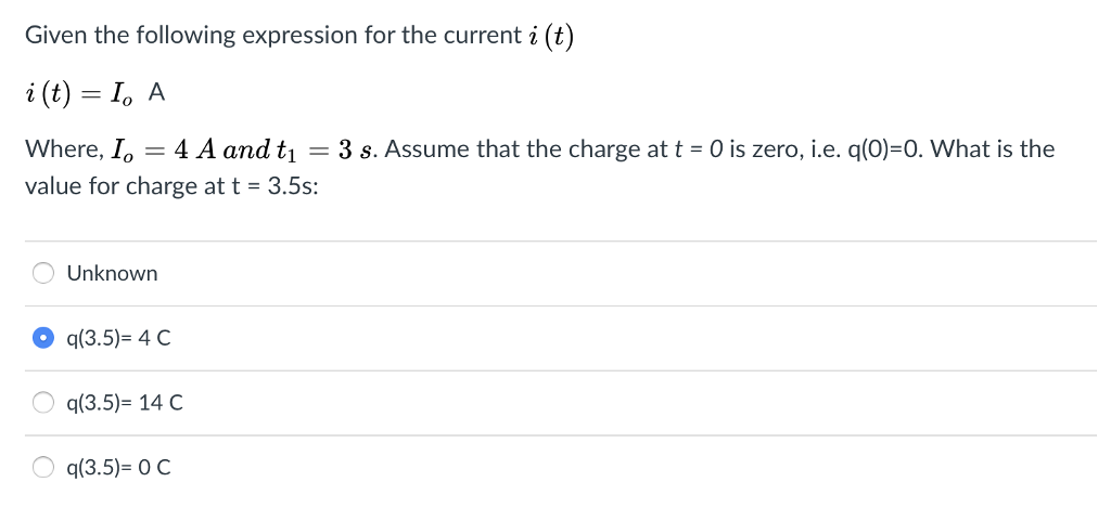 Given the following expression for the current i (t i (t) I, A Where, Io 4 A and tı 3 s. Assume that the charge at t 0 is zero, i.e. q(0)-0. What is the value for charge at t-3.5s: Unknown O q(3.5)-4 C q(3.5)- 14 C q(3.5)- 0 c