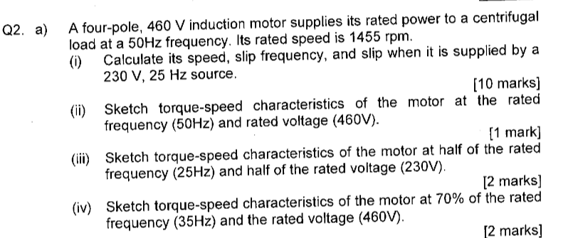 A four-pole, 460 V induction motor supplies its rated power to a centrifugal ( Calculate its speed, slip frequency, and slip when it is supplied by a [10 marks] Q2. a) load at a 50Hz frequency. Its rated speed is 1455 rpm. 230 V, 25 Hz source. (ii) Sketch torque-speed characteristics of the motor at the rated frequency (50Hz) and rated voltage (460V). frequency (25Hz) and half of the rated voltage (230V). frequency (35Hz) and the rated voltage (46ov) 1 mark] (i) Sketch torque-speed characteristics of the motor at half of the rated 2 marks) (iv) Sketch torque-speed characteristics of the motor at 70% of the rated 2 marks]