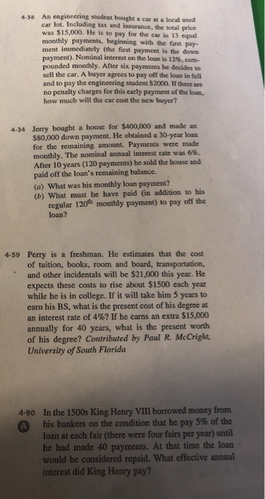 An engineering student bought a car at a local used car lot. Including tax and insurance, the total price was $15,000. He is to pay for the car in 13 equal monthly payments, beginning with the first pay- ment immediately (the first payment is the down payment). Nominal interest on the loan is 12%, com- 4-38 monthly. After six payments he decides to sell the car. A buyer agrees to pay off the loan in full and to pay the engineering student $2000. If there are no penalty charges for this early payment of the loam how much will the car cost the new buyer? 4-34 Jerry bought a house for $400,000 and made an $80,000 down payment. He obtained a 30-year loan for the remaining amount. Payments were made monthly. The nominal annual interest rate was 6%. After 10 years (120 payments) he sold the house and paid off the loans remaining balance. (a) What was his monthly loan payment? (b) What must he have paid (in addition to his regular 120th monthly payment) to pay off the loan? 4-59 Perry is a freshman. He estimates that the cost of tuition, books, room and board, transportation, and other incidentals will be $21,000 this year. He expects these costs to rise about $1500 each year while he is in college. If it will take him 5 years to earn his BS, what is the present cost of his degree at an interest rate of 4%? If he earns an extra $15,000 annually for 40 years, what is the present worth of his degree? Contributed by Paul R. McCright, University of South Florida 4-90 In the 1500s King Henry VII borrowed money from his bankers on the condition that he pay 5% of the loan at each fair (there were four fairs per year) until he had made 40 payments. At that time the loan would be considered repaid. What effective annual interest did King Henry pay?
