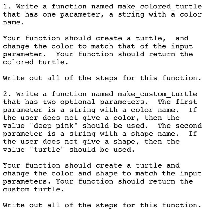 1. Write a function named make colored turtle that has one parameter, a string with a color name. Your function should create a turtle, and change the color to match that of the input parameter. Your function should return the colored turtle Write out all of the steps for this function. 2. Write a function named make custom turtle that has two optional parameters. The first parameter is a string with a color name. If the user does not give a color, then the value deep pink should be used. The second parameter is a string with a shape name. If the user does not give a shape, then the value turtle should be used. Your function should create a turtle and change the color and shape to match the input parameters. Your function should return the custom turtle. Write out all of the steps for this function.