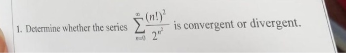 . Determine whether the series ΣΤ is convergent or divergent.
