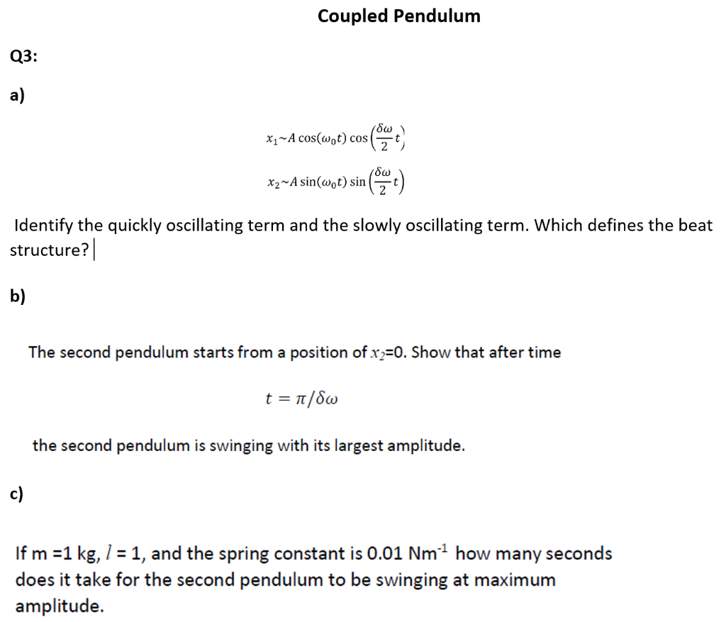Coupled Pendulum Q3: a) x1~A cos(wot) cos(t δω hA sindaO) sinAut) Identify the quickly oscillating term and the slowly oscil