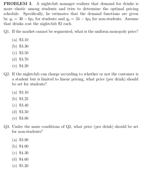 PROBLEMI. A nightclub manager realizes that demand for drinks is more elastic among students and tries to determine the optimal pricing schedule. Specifically, he estimates that the demand functions are given by 30 - 6pi for students and q-24 4p2 for non-students. Assume that drinks cost the nightclub $2 each Q1. If the market cannot be segmented, what is the uniform monopoly price? (a) $3.10 (b) $3.30 (c) $3.50 (d) $3.70 (e) $4.20 Q2. If the nightclub can charge according to whether or not the customer is a student but is limited to linear pricing, what price (per drink) should be set for students? (a) $3.10 (b) $3.25 (c) $3.40 (d) $3.50 (e) $3.80 Q3. Under the same conditions of Q2, what price (per drink) should be set for non-students? (a) $3.80 (b) $4.00 (c) $4.30 (d) $4.60 (e) $5.20