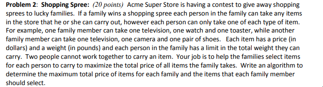 Problem 2: Shopping Spree: (20 points) Acme Super Store is having a contest to give away shopping sprees to lucky families. If a family wins a shopping spree each person in the family can take any items in the store that he or she can carry out, however each person can only take one of each type of item. For example, one family member can take one television, one watch and one toaster, while another family member can take one television, one camera and one pair of shoes. Each item has a price (in dollars) and a weight (in pounds) and each person in the family has a limit in the total weight they can carry. Two people cannot work together to carry an item. Your job is to help the families select items for each person to carry to maximize the total price of all items the family takes. Write an algorithm to determine the maximum total price of items for each family and the items that each family member should select.
