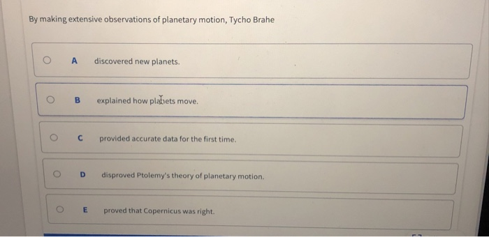 By making extensive observations of planetary motion, Tycho Brahe O A discovered new planets. OB explained how plabets move. ° C provided accurate data for the first time. O D disproved Ptolemys theory of planetary motion. O E proved that Copernicus was right.