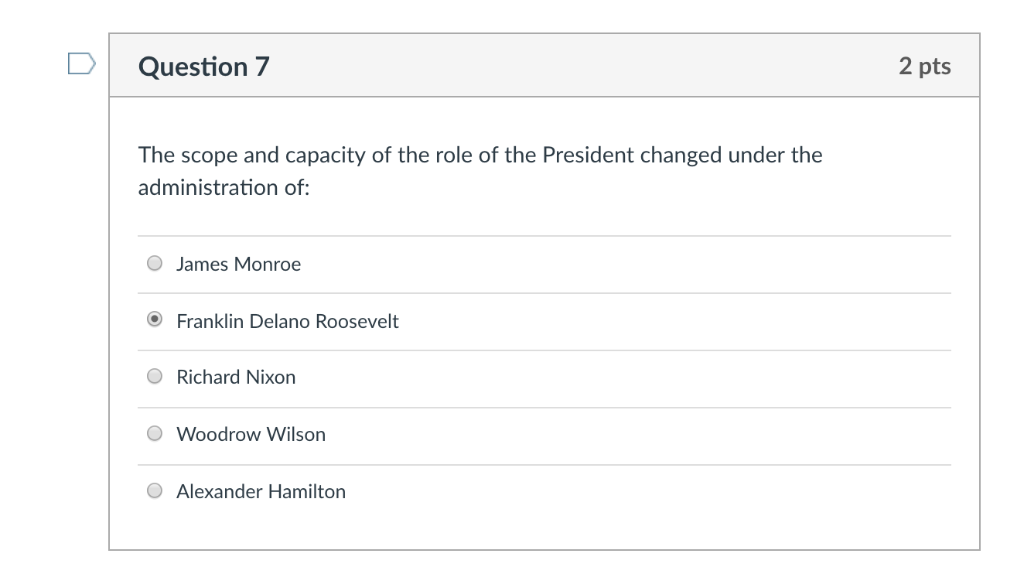 DQuestion 7 2 pts The scope and capacity of the role of the President changed under the administration of: O James Monroe O F
