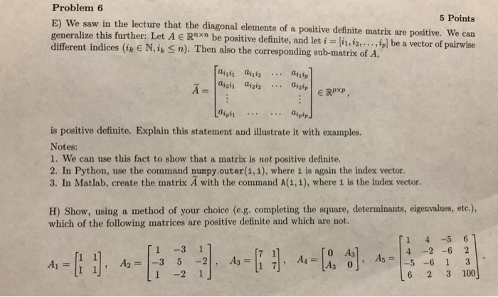 Problem 6 E) We saw in the lecture that the diagonal elements of a positive definite matrix are positive. We can generalize this further: Let A Rnxn be positive definite, and let i li,i2,...i] be a vector of pairwise different indices (ipe N, ik n). Then also the corresponding sub-matrix of A, 5 Points ainti aii2ait Ripfi.aiptp is positive definite. Explain this statement and illustrate it with examples. Notes: 1. We can use this fact to show that a matrix is not positive definite. 2. In Python, use the command numpy.outer(1,1), where i is again the index vector. 3. In Matlab, create the matrix A with the command A(1, 1), where i is the index vector. H) Show, using a method of your choice (e.g. completing the square, determinants, eigenvalues, etc.), which of the following matrices are positive definite and which are not. 1 4 -5 6 1 -3 1 0 Аз 111, A2 1-3 5-21, Аз 1 -2 1 6 2 3 100