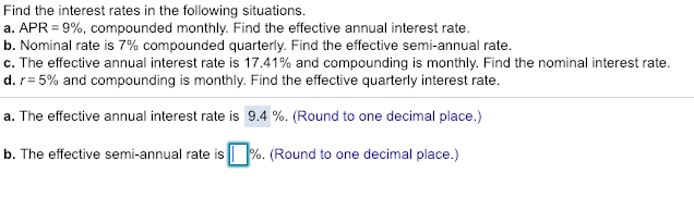 Find the interest rates in the following situations. a. APR-9%, compounded monthly. Find the effective annual interest rate b. Nominal rate is 7% compounded quarterly. Find the effective semi-annual rate. C. The effective annual interest rate is 17.41% and compounding is monthly. Find the nominal interest rate. d, r-5% and compounding is monthly. Find the effective quarterly interest rate. a. The effective annual interest rate is 9.4 %. (Round to one decimal place.) semi-annual rate is Round to one b. The effective semi-annual rate is!! %. (Round to one decimal place.)