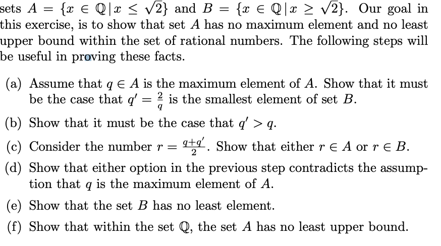 sets A - {x E Q1x < V2} and B-{x E Q|x 2 V2). Our goal in this exercise, is to show that set A has no maximum element and no least upper bound within the set of rational numbers. The following steps will be useful in proving these facts. (a) Assume that q A is the maximum element of A. Show that it must be the case that a2 is the smallest element of set HB (b) Show that it must be the case that q > q. ( e+ . Show that either r E A or r E B. c) Consider the number r - d) Show that either option in the previous step contradicts the assump- tion that q is the maximum element of A (e) Show that the set B has no least element (f) Show that within the set Q, the set A has no least upper bound