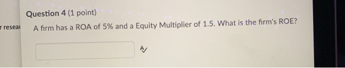 Question 4 (1 point) resea A firm has a ROA of 5% and a Equity Multiplier of 1.5, what is the firms ROE? AV