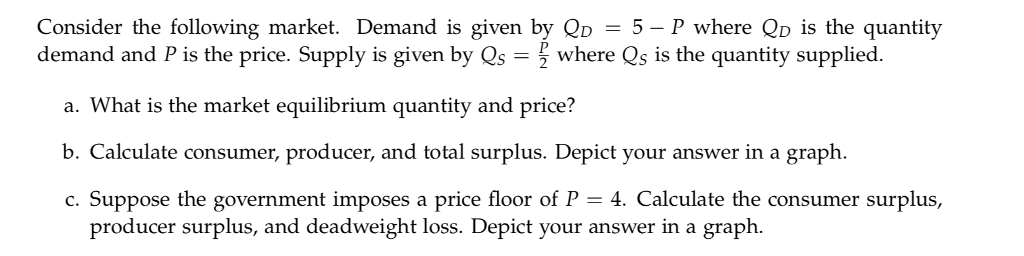 Consider the following market. Demand is given by 5- P where Qo is the quantity demand and P is the price. Supply is given by Qs- where Qs is the quantity supplied. a. What is the market equilibrium quantity and price? b Calculate consumer, producer and total surplus Depict your answer in a graph. c. Suppose the government imposes a price floor of P - 4. Calculate the consumer surplus, producer surplus, and deadweight loss. Depict your answer in a graph.