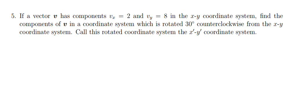5. If a vector v has components 2 and vy 8 in the r-y coordinate system, find the components of v in a coordinate system which is rotated 30° counterclockwise from the r-y coordinate system. Call this rotated coordinate system the -y coordinate system.
