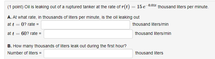 (1 point) Oil is leaking out of a ruptured tanker at the rate of r(t) 15e0 A. At what rate, in thousands of liters per minute, is the oil leaking out at t0? rate - at t 60? rate- -0.01t thousand liters per minute. thousand liters/min thousand liters/min B. How many thousands of liters leak out during the first hour? Number of liters thousand liters