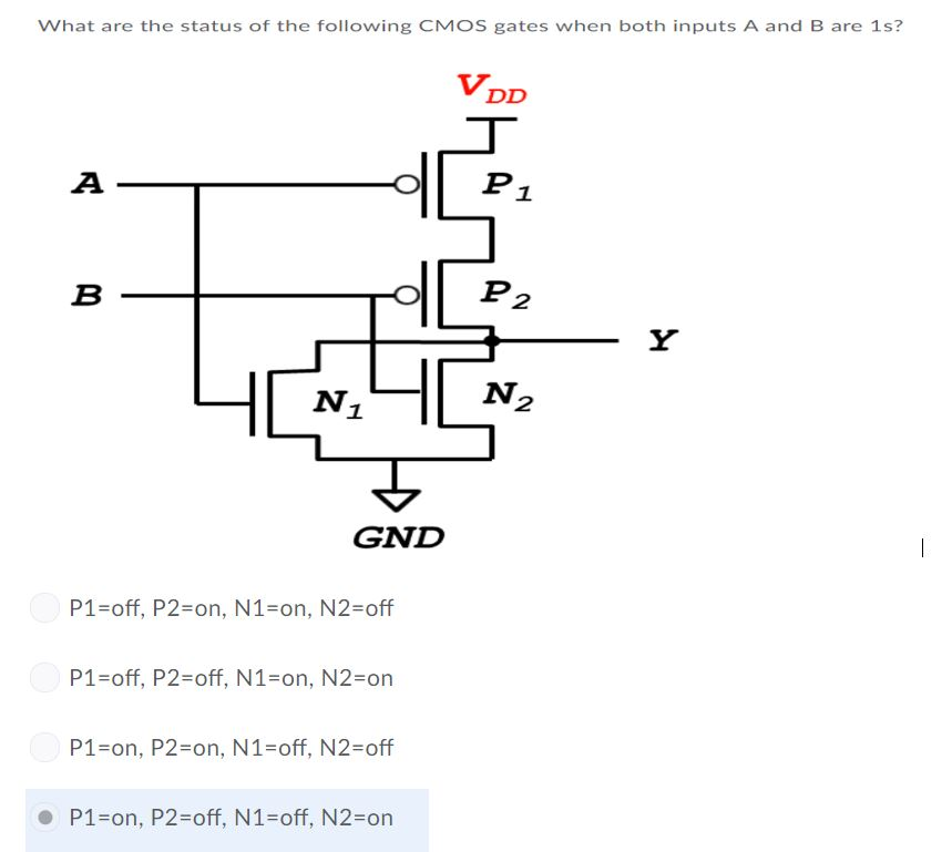 What are the status of the following CMOS gates when both inputs A and B are 1s? 1 2 N2 1 GND P1-off, P2-on, N1-on, N2-off P1-off, P2-off, N1-on, N2-on P1-on, P2-on, N1-off, N2-off P1-on, P2-off, N1-off, N2-on