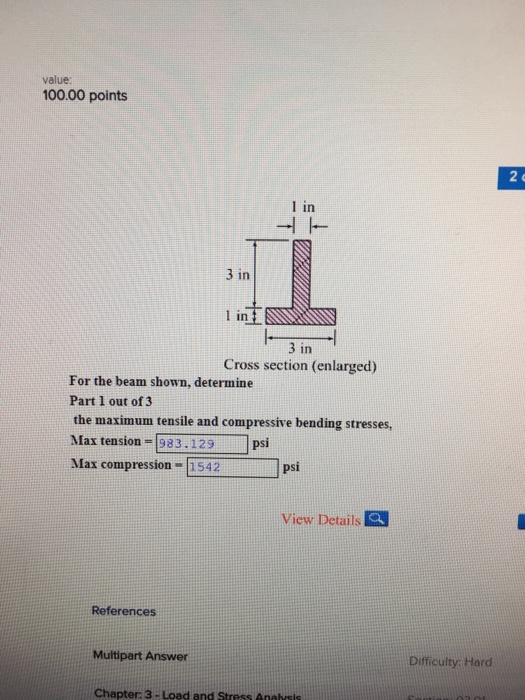 value: 100.00 points 2 e I in 3 in in 3 in Cross section (enlarged) For the beam shown, determine Part 1 out of 3 the maximum tensile and compressive bending stresses Max tension-983.129 psi Max compression- 542 psi View Details Q References Multipart Answer Difficulty. Hard Chapter: 3- Load and Stress Anasis