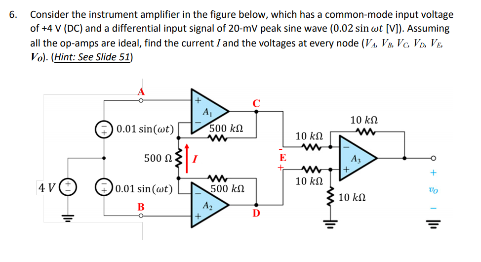 6. Consider the instrument amplifier in the figure below, which has a common-mode input voltage of +4 V (DC) and a differential input signal of 20-mV peak sine wave (0.02 sin ot [V]). Assuming all the op-amps are ideal, find the current I and the voltages at every node (VA, VB, Vc VD, VE, Vol. (Hint: See Slide 51) 10 kΩ 0.01 sin(at) 500 kΩ 500 Ω 1 10 kΩ AV C G 0.01 sin (at) 500 kΩ 10 kΩ A2