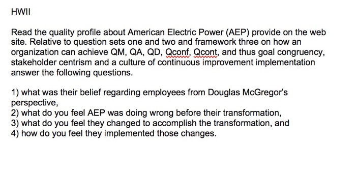 HWII Read the quality profile about American Electric Power (AEP) provide on the web site. Relative to question sets one and two and framework three on how an organization can achieve QM, QA, QD, Qconf, Qcont, and thus goal congruency stakeholder centrism and a culture of continuous improvement implementation answer the following questions. 1) what was their belief regarding employees from Douglas McGregors perspective, 2) what do you feel AEP was doing wrong before their transformation, 3) what do you feel they changed to accomplish the transformation, and 4) how do you feel they implemented those changes.