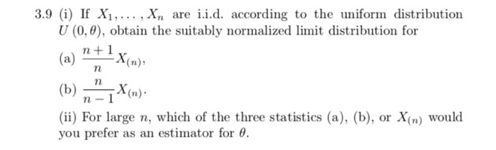 3.9 (i) If Xi,... . Xn are i.i.d. according to the uniform distribution U (0,0), obtain the suitably normalized limit distribution for (a) If ^X(n), (b)X( n-1 (ii) For large n, which of the three statistics (a), (b), or X(n) would you prefer as an estimator for θ.