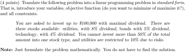(4 points) Translate the following problem into a linear programming problem in standard form. That is, introduce your variables, objective function (do you want to minimize of maximize it?), and all constraints You are asked to invest up to $100,000 with maximal dividend. There are three stocks available: utilities, with 8% dividend, bonds with 5% dividend. technology, with 4% dividend. You cannot invest more than 50% of the total amount into one stock type, and utilities are restricted to 10% due to risks Note: Just formulate the problem mathematically. You do not have to find the solution