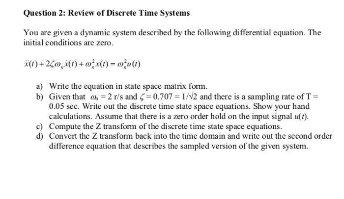 Question 2: Review of Discrete Time Systems You are given a dynamic system described by the following differential equation. The initial conditions are zero a) Write the equation in state space matrix form. b) Given that a 2 r/s and-0.707 1/N2 and there is a sampling rate of T- 0.05 sec. Write out the discrete time state space equations. Show your hand calculations. Assume that there is a zero order hold on the input signal u(t). c) Compute the Z transform of the discrete time state space equations. d) Convert the Z transform back into the time domain and write out the second order difference equation that describes the sampled version of the given system.