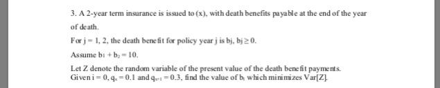 3. A 2-year term insurance is issued to (x), with death benefits payable at the end of the year of death. Forj-1,2, the death bene fit for policy year j is bj, bi2 0 Assume bi +b 10, Let Z denote the random variable of the present value of the death bene fit payments Giveni-0,q-0.1 andq-0.3, find the value of b which minimizes Var[Z]