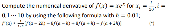 Compute the numerical derivative of f(x) = xex for x,-10, 0,110 by using the following formula with h 0.01;
