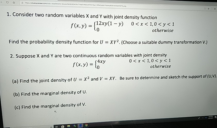 1. Consider two random variables X and Y with joint density function f(x, y)-(12xy(1-y) 0<x<1,0<p<1 otherwise 0 Find the probability density function for UXY2. (Choose a suitable dummy transformation V) 2. Suppose X and Y are two continuous random variables with joint density 0<x<I, 0 < y < 1 otherwise (a) Find the joint density of U X2 and V XY. Be sure to determine and sketch the support of (U.V). (b) Find the marginal density of U. (c) Find the marginal density of v. 白菾