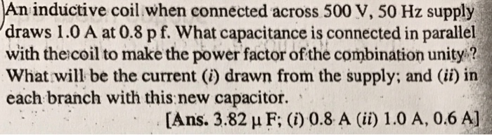 An inductive coil when connected across 500 V, 50 Hz supply draws 1.0 A at 0.8 pf. What capacitance is connected in parallel with the coil to make the power factor of the combination unity? What will be the current (i) drawn from the supply; and (ii) in each branch with this new capacitor. [Ans. 3.82 H F: (i) 0.8 A (ii) 1.0 A, 0.6 A]