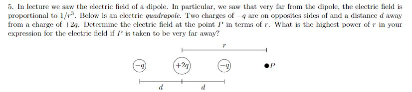 5. In lecture we saw the electric field of a dipole. In particular, we saw that very far from the dipole, the electric field is proportional to 1/r3. Below is an electric quadrapole. Two charges of-q are on opposites sides of and a distance d away from a charge of +2q. Determine the electric field at the point in terms of r. What is the highest power of r in your expression for the electric field if P is taken to be very far away? +2q