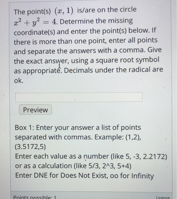 The point(s) (x, 1) is/are on the circle a2y 4. Determine the missing coordinate(s) and enter the point(s) below. If there is more than one point, enter all points and separate the answers with a comma. Give the exact answer, using a square root symbol as appropriate. Decimals under the radical are ok. Preview Box 1: Enter your answer a list of points separated with commas. Example: (1,2), (3.5172,5) Enter each value as a number (like 5, -3, 2.2172) or as a calculation (like 5/3, 2A3, 5+4) Enter DNE for Does Not Exist, oo for Infinity Points nossible 1 License