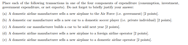 Place each of the following transactions in one of the four components of expenditure (consumption, investment, (a) A domestic airline manufacturer sells a new airplane to the Air Force (i.e. government) [2 points b) A domestic car manufacturer sells a new car to a domestic soccer player (i.e. private individual) 12 points) (c) A domestic car manufacturer builds a car to be sold next year [2 points]. (d) A domestic airline manufacturer sells a new airplane to a foreign airline operator 12 points). (e) A domestic airline manufacturer sells a new airplane to a domestic airline operator [2 points]