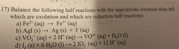 17) Balance the following half reactions with the appropriate electrons then tell which are oxidation and which are reduction half reactions: a) Fe* (aq)Fe (aq) b) Agl (s)- Ag (s) +I (aq) c) VO2+ (aq) + 2 H+ (aq) . VO2+ (aq) + H2O (1) d 2 (s) + 6 H,O(210, (aq) + 12 H (aq)