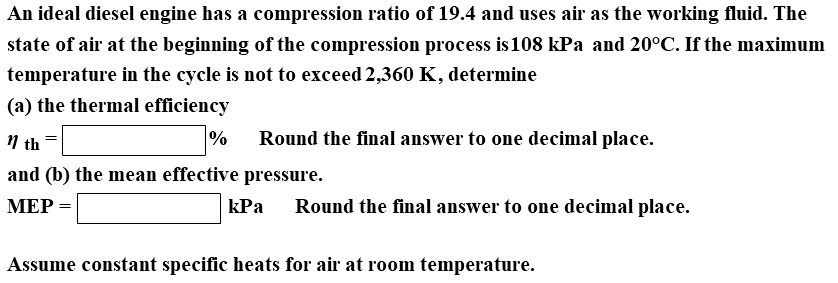 An ideal diesel engine has a compression ratio of 19.4 and uses air as the working fluid. The state of air at the beginning of the compression process is108 kPa and 20°C. If the maximum temperature in the cycle is not to exceed 2,360 K, determine (a) the thermal efficiency 11 th and (b) the mean effective pressure. МЕР % Round the final answer to one decimal place. kPa Round the final answer to one decimal place. Assume constant specific heats for air at room temperature.