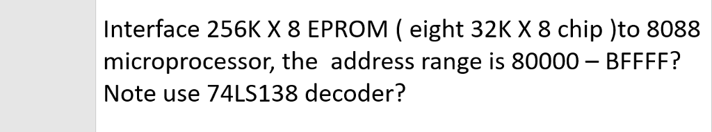 Interface 256K X 8 EPROM (eight 32K X 8 chip )to 8088 microprocessor, the address range is 80000 BFFFF? Note use 74LS138 decoder?