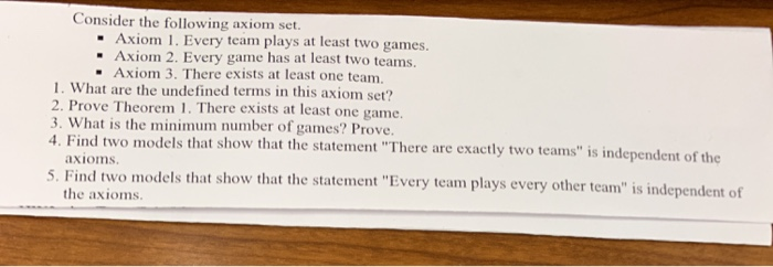 Consider the following axiom set Axiom 1. Every team plays at least two games Axiom 3. There exists at least one team. ·Axiom 2. Every gaine has at least two teams. 1. What are the undefined terms in this axiom set? 2. Prove Theorem 1. There exists at least one game 3. What is the minimum number of games? Prove 4. Find two models that show that the statement There are exactly two teams is independent of the axioms 5. Find two models that show that the statement Every team plays every oher team is independent of the axioms