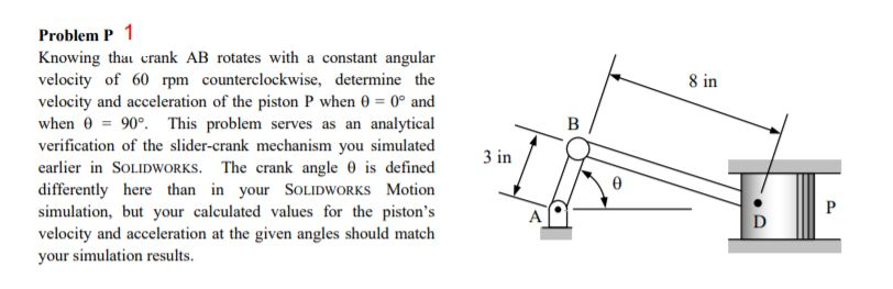 Problem P1 Knowing tha crank AB rotates with a constant angular velocity of 60 rpm counterclockwise, determine the velocity and acceleration of the piston P when θ = 0° and when θ = 90°. This problem serves as an analytical verification of the slider-crank mechanism you simulated earlier in SOLIDWORKS. The crank angle is defined differently here than in your SOLIDWORKS Motion simulation, but your calculated values for the pistons velocity and acceleration at the given angles should match your simulation results. 8 in 3 in
