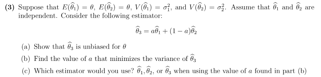 (3) Suppose that E(4) θ, E(4) θ, V(4) σ. and V(0) σ3. Assume that θί and 02 are independent. Consider the following estimator: (a) Show that θ3 is unbiased for θ (b) Find the value of a that minimizes the variance of θ3 (c) which estimator would you use? θ, θ2, or 6, when using the value of a found in part (b)