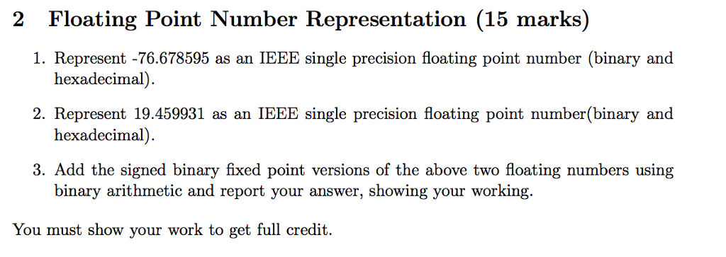 2 Floating Point Number Representation (15 marks) 1. Represent -76.678595 as an IEEE single precision floating point number (binary and 2. Represent 19.459931 as an IEEE single precision floating point number(binary and hexadecimal) 3. Add the signed binary fixed point versions of the above two floating numbers using binary arithmetic and report your answer, showing your working. You must show your work to get full credit.