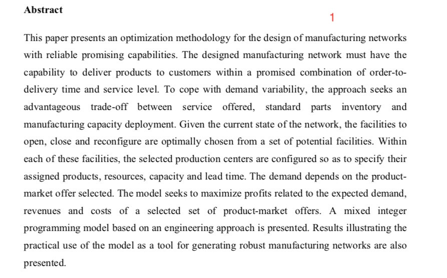 Abstract This paper presents an optimization methodology for the design of manufacturing networks with reliable promising capabilities. The designed manufacturing network must have the capability to deliver products to customers within a promised combination of order-to- delivery time and service level. To cope with demand variability, the approach seeks an advantageous trade-off between service offered, standard parts inventory and manufacturing capacity deployment. Given the current state of the network, the facilities to open, close and reconfigure are optimally chosen from a set of potential facilities. Within each of these facilities, the selected production centers are configured so as to specify their assigned products, resources, capacity and lead time. The demand depends on the product- market offer selected. The model seeks to maximize profits related to the expected demand, revenues and costs of a selected set of product-market offers. A mixed integer programming model based on an engineering approach is presented. Results illustrating the practical use of the model as a tool for generating robust manufacturing networks are also presented