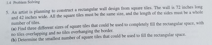 1.4 Problem Solving 5. An artist is planning to construct a rectangular wall design from square tiles. The wall is 72 inches