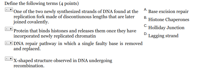 Define the following terms (4 points) One of the two newly synthesized strands of DNA found at the Base excision repair replication fork made of discontiunous lengths that are later B. joined covalently. Protein that binds histones and releases them once they have C. Holliday Junction Lagging strand incorporated newly replicated chromatin and replaced. X-shaped structure observed in DNA undergoing DNA repair pathway in which a single faulty base is removed recombination.