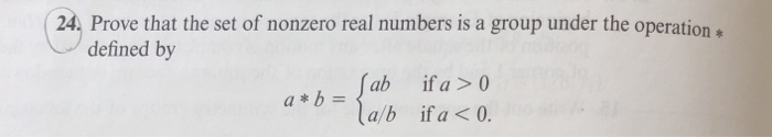 Prove that the set of nonzero real numbers is a group under the operation e defined by ab a/b ifa>0 ifa<0. a*b
