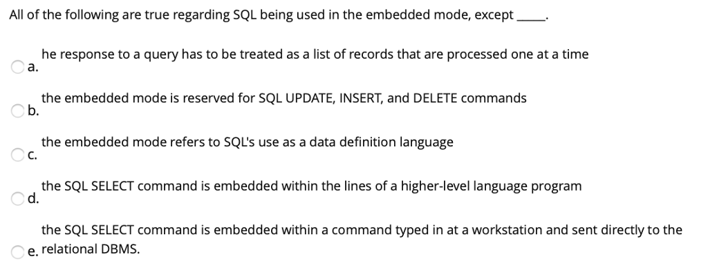 All of the following are true regarding SQL being used in the embedded mode, except- he response to a query has to be treated as a list of records that are processed one at a time O a. the embedded mode is reserved for SQL UPDATE, INSERT, and DELETE commands b. the embedded mode refers to SQLs use as a data definition language the SQL SELECT command is embedded within the lines of a higher-level language program the SQL SELECT command is embedded within a command typed in at a workstation and sent directly to the d. e. relational DBMS.
