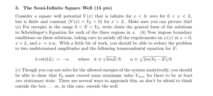 3. The Semi-Infinite Square Well (15 pts) Consider a square well potential V() that is infinite for < 0, zero for 0< < L but