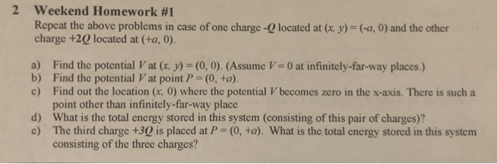 2 Weekend Homework #1 Repeat the above problems in case of one charge -Q located at (x. y)- (-a, 0) and the other charge +2 located at (+a, 0) a) Find the potential Vat (x, y) - (0, 0). (AssumeV-O at infinitely-far-way places.) b) Find the potential Vat point P- (0, +a). c) Find out the location (x, 0) where the potential V becomes zero in the x-axis. There is such a point other than infinitely-far-way place What is the total energy stored in this system (consisting of this pair of charges)? The third charge +3Q is placed at P = (0, ta). What is the total energy stored in this system consisting of the three charges? d) e)