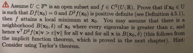 Δ Assume U C Fn is an open subset and f e C2(U; R)-Prove that if XoEU is such that Df (xo)-0 and D2f (xo) is positive definite (see Definition 4.5.1), then f attains a local minimum at xo. You may assume that there is a neighborhood B(xo,6) of Xo where every eigenvalue is greater than ε, and hence vD2f(x)v > 태vll for all v and for all x in B(xo, δ) (this follows from the implicit function theorem, which is proved in the next chapter). Hint Consider using Taylors theorem.